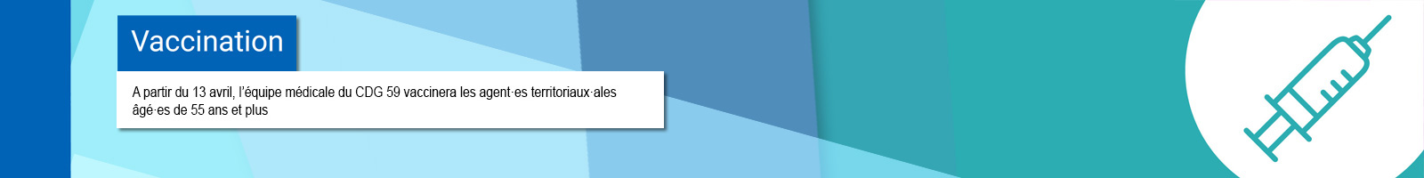 Bannière représentant un pictograme de seringue pour la campagne de vaccination avec la mention : A partir du 13 avril, l'équipe médicale du CDG 59 vaccinera les agent·es territoriaux·ales âgé·es de 55 ans et plus, présentant au moins un facteur de vulnérabilité
